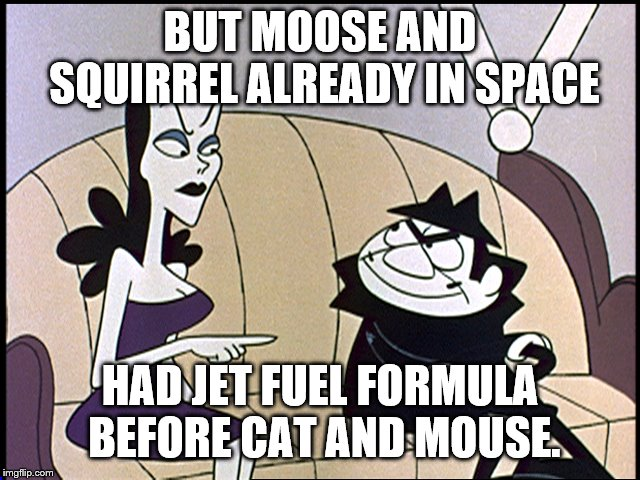 Boris and natasha | BUT MOOSE AND SQUIRREL ALREADY IN SPACE HAD JET FUEL FORMULA BEFORE CAT AND MOUSE. | image tagged in boris and natasha | made w/ Imgflip meme maker