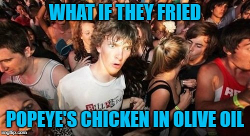 Seems only natural to me! | WHAT IF THEY FRIED POPEYE'S CHICKEN IN OLIVE OIL | image tagged in memes,sudden clarity clarence,popeye's chicken,funny,olive oyl,irony | made w/ Imgflip meme maker