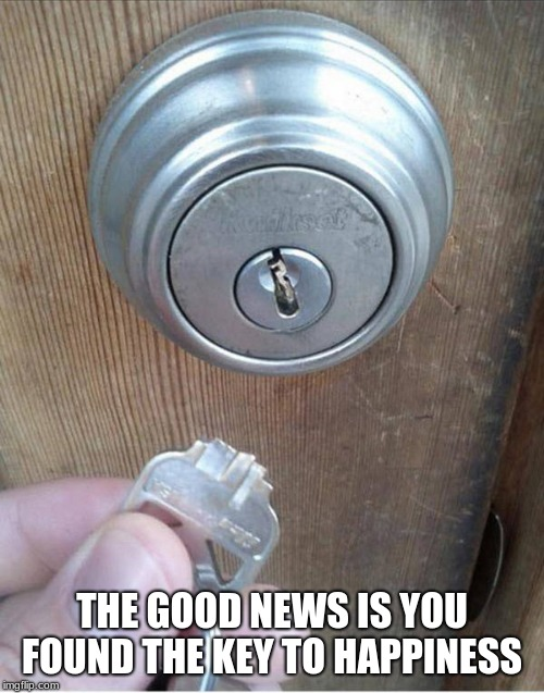 You already own the key to happiness | THE GOOD NEWS IS YOU FOUND THE KEY TO HAPPINESS | image tagged in broken key | made w/ Imgflip meme maker