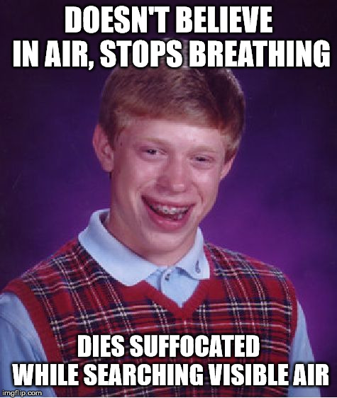 Bad Luck Brian Meme | DOESN'T BELIEVE IN AIR, STOPS BREATHING DIES SUFFOCATED WHILE SEARCHING VISIBLE AIR | image tagged in memes,bad luck brian | made w/ Imgflip meme maker