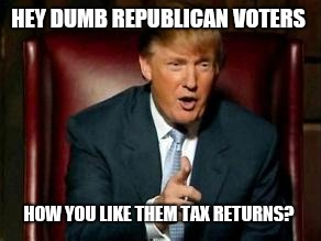 You thought those tax cuts were for you huh? Strange that fox news remains silent  |  HEY DUMB REPUBLICAN VOTERS; HOW YOU LIKE THEM TAX RETURNS? | image tagged in memes,donald trump,scumbag,taxes,scumbag republicans | made w/ Imgflip meme maker