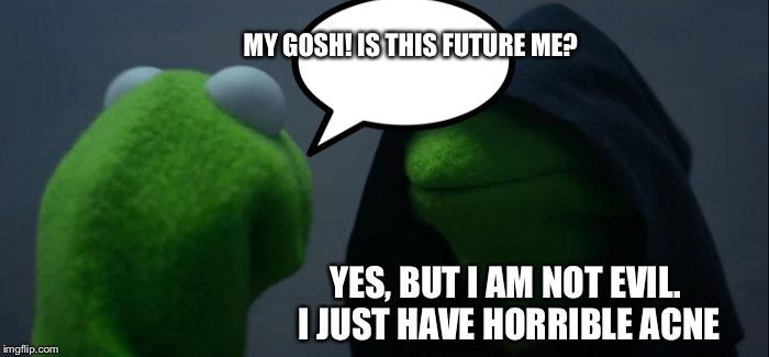Evil Kermit | MY GOSH! IS THIS FUTURE ME? YES, BUT I AM NOT EVIL. I JUST HAVE HORRIBLE ACNE | image tagged in memes,evil kermit | made w/ Imgflip meme maker