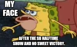 Spongegar Meme | MY FACE AFTER THE SB HALFTIME SHOW AND NO SWEET VICTORY. | image tagged in memes,spongegar | made w/ Imgflip meme maker