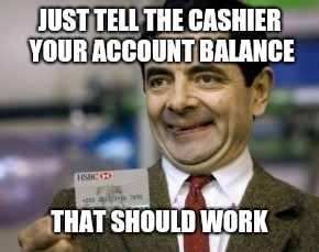 mr bean credit card | JUST TELL THE CASHIER YOUR ACCOUNT BALANCE THAT SHOULD WORK | image tagged in mr bean credit card | made w/ Imgflip meme maker