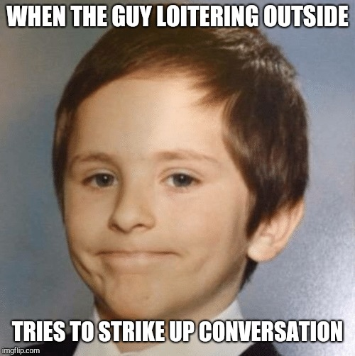 WHEN THE GUY LOITERING OUTSIDE TRIES TO STRIKE UP CONVERSATION | image tagged in awkward kid | made w/ Imgflip meme maker