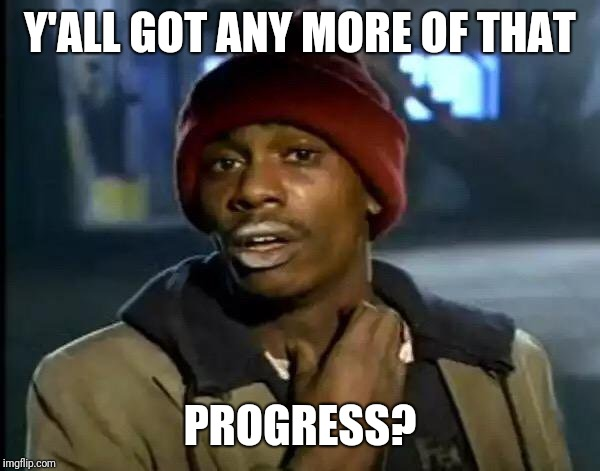 Y'all Got Any More Of That Meme | Y'ALL GOT ANY MORE OF THAT PROGRESS? | image tagged in memes,y'all got any more of that | made w/ Imgflip meme maker