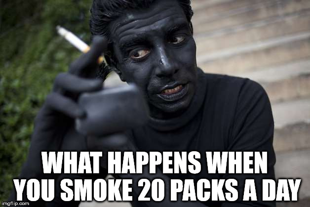 Smoking is bad, okay. |  WHAT HAPPENS WHEN YOU SMOKE 20 PACKS A DAY | image tagged in meme,smoking,bad,black | made w/ Imgflip meme maker