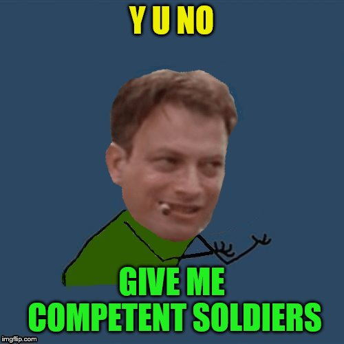 Y U NO GIVE ME COMPETENT SOLDIERS | made w/ Imgflip meme maker