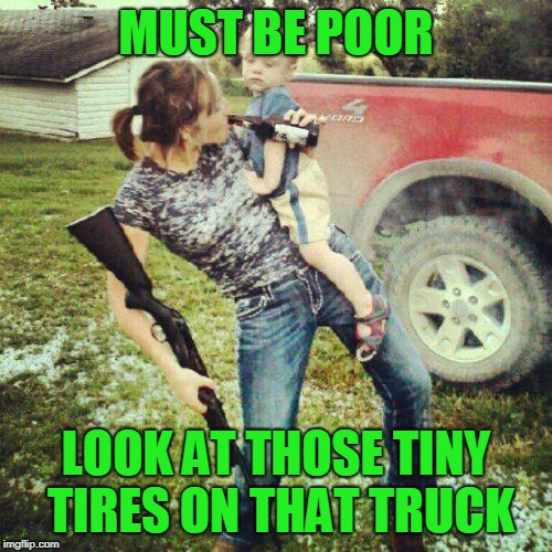 I've been a little bit of a rut lately | MUST BE POOR LOOK AT THOSE TINY TIRES ON THAT TRUCK | image tagged in redneck humor,just a joke | made w/ Imgflip meme maker