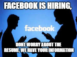FACEBOOK IS HIRING, DONT WORRY ABOUT THE RESUME, WE HAVE YOUR INFORMATION | image tagged in facebook,politics | made w/ Imgflip meme maker