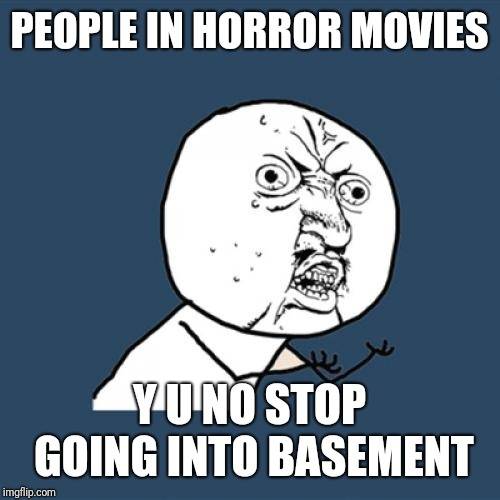 Y U NO LOGIC | PEOPLE IN HORROR MOVIES Y U NO STOP GOING INTO BASEMENT | image tagged in memes,y u no,basement,horror movie,logic | made w/ Imgflip meme maker