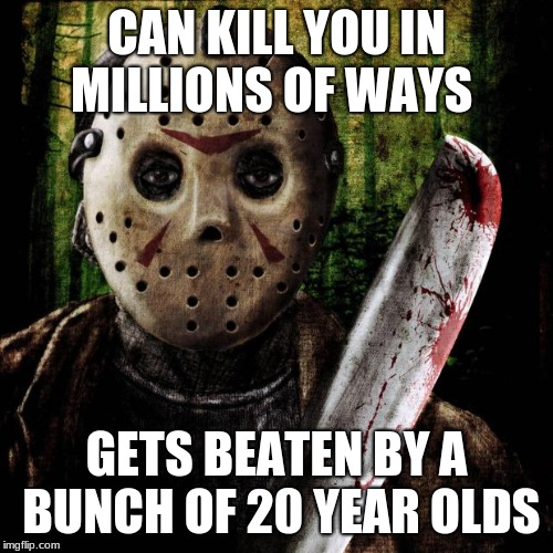 Jason Voorhees | CAN KILL YOU IN MILLIONS OF WAYS GETS BEATEN BY A BUNCH OF 20 YEAR OLDS | image tagged in jason voorhees | made w/ Imgflip meme maker