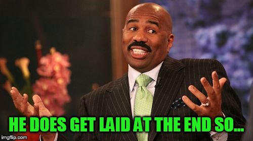 Steve Harvey Meme | HE DOES GET LAID AT THE END SO... | image tagged in memes,steve harvey | made w/ Imgflip meme maker