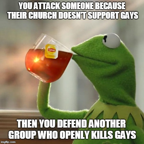 But Thats None Of My Business | YOU ATTACK SOMEONE BECAUSE THEIR CHURCH DOESN'T SUPPORT GAYS THEN YOU DEFEND ANOTHER GROUP WHO OPENLY KILLS GAYS | image tagged in memes,but thats none of my business,kermit the frog | made w/ Imgflip meme maker