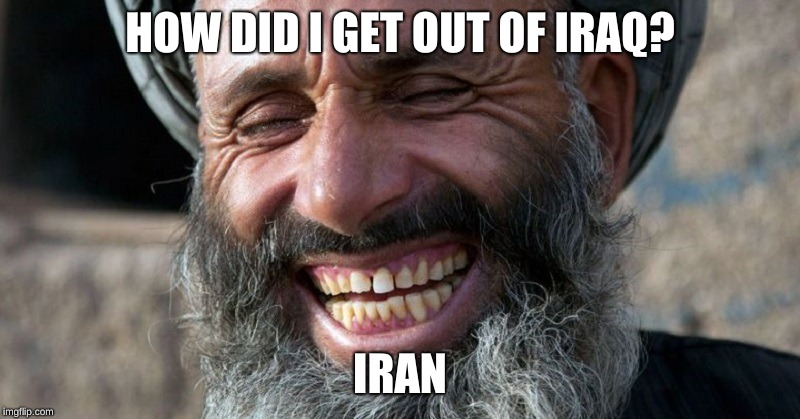 You might of heard it before. | HOW DID I GET OUT OF IRAQ? IRAN | image tagged in memes,iran,iraq,funny,cool | made w/ Imgflip meme maker