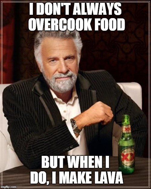 The Most Interesting Man In The World Meme | I DON'T ALWAYS OVERCOOK FOOD BUT WHEN I DO, I MAKE LAVA | image tagged in memes,the most interesting man in the world | made w/ Imgflip meme maker
