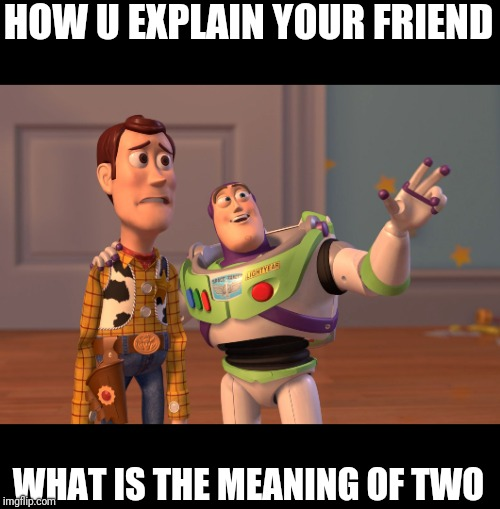 X, X Everywhere Meme | HOW U EXPLAIN YOUR FRIEND WHAT IS THE MEANING OF TWO | image tagged in memes,x x everywhere | made w/ Imgflip meme maker