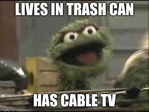 Trash cans have cable | LIVES IN TRASH CAN HAS CABLE TV | image tagged in trash,trash can | made w/ Imgflip meme maker