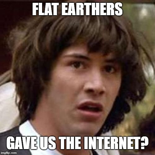 whoa | FLAT EARTHERS GAVE US THE INTERNET? | image tagged in whoa | made w/ Imgflip meme maker