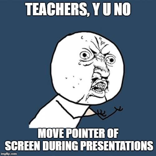 Y U No Meme | TEACHERS, Y U NO MOVE POINTER OF SCREEN DURING PRESENTATIONS | image tagged in memes,y u no | made w/ Imgflip meme maker