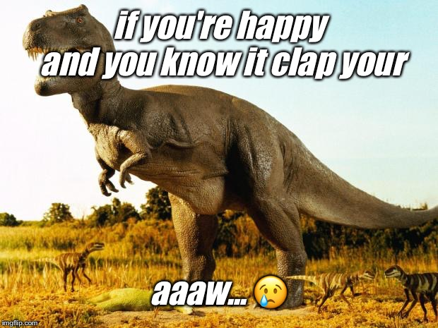 T-Rex | if you're happy and you know it clap your aaaw...  | image tagged in t-rex | made w/ Imgflip meme maker