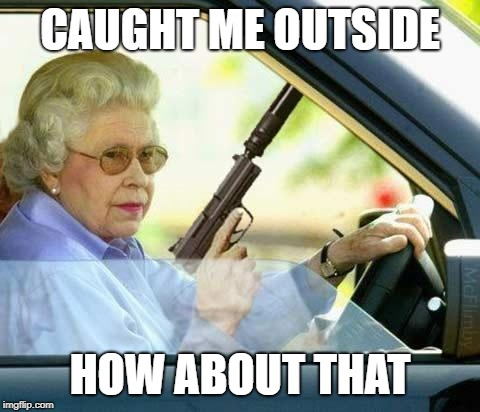 Queen gun | CAUGHT ME OUTSIDE HOW ABOUT THAT | image tagged in queen gun | made w/ Imgflip meme maker