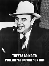 "al capone | THEY'RE GOING TO PULL AN ""AL CAPONE"" ON HIM 