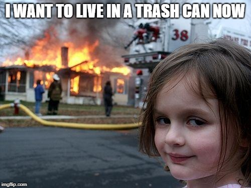 Disaster Girl Meme | I WANT TO LIVE IN A TRASH CAN NOW | image tagged in memes,disaster girl | made w/ Imgflip meme maker