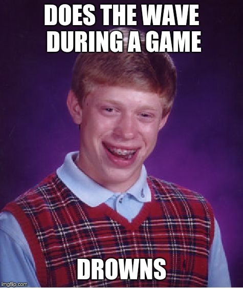 Bad Luck Brian Meme | DOES THE WAVE DURING A GAME DROWNS | image tagged in memes,bad luck brian | made w/ Imgflip meme maker