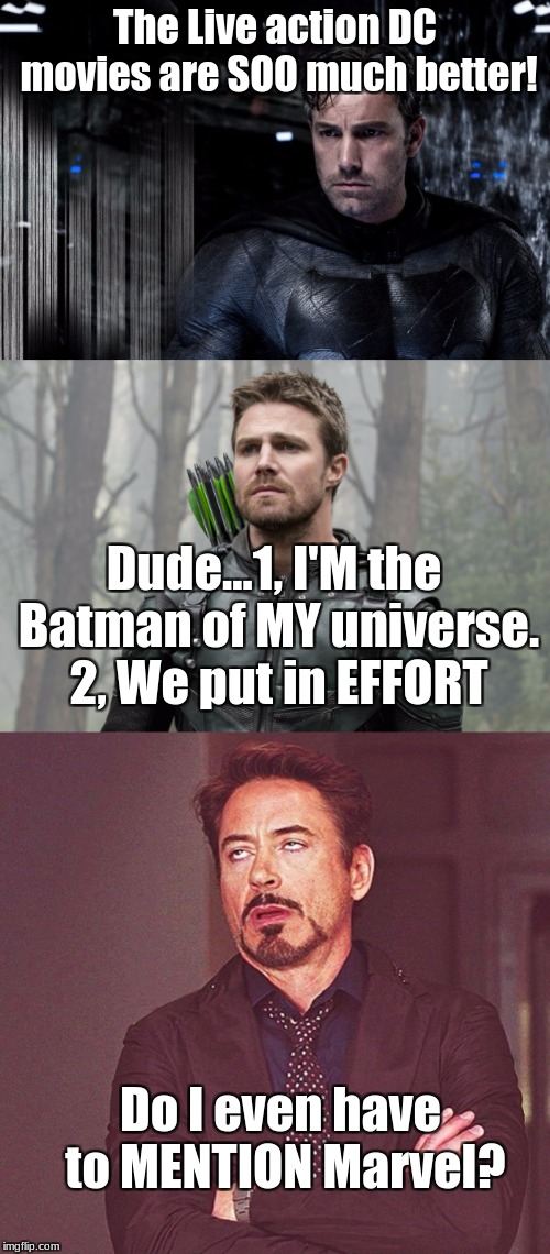 Relatable, Tony, Relatable. |  The Live action DC movies are SOO much better! Dude...1, I'M the Batman of MY universe. 2, We put in EFFORT; Do I even have to MENTION Marvel? | image tagged in memes,arrow,batman vs superman,tony stark,dc comics,marvel comics | made w/ Imgflip meme maker