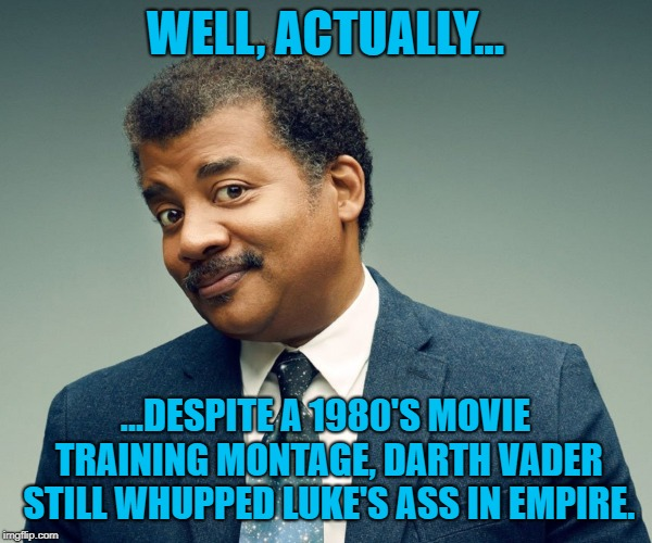 Neil De Grasse Tyson | WELL, ACTUALLY... ...DESPITE A 1980'S MOVIE TRAINING MONTAGE, DARTH VADER STILL WHUPPED LUKE'S ASS IN EMPIRE. | image tagged in neil de grasse tyson | made w/ Imgflip meme maker
