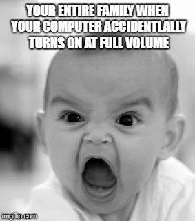 Angry Baby Meme | YOUR ENTIRE FAMILY WHEN YOUR COMPUTER ACCIDENTLALLY TURNS ON AT FULL VOLUME | image tagged in memes,angry baby | made w/ Imgflip meme maker