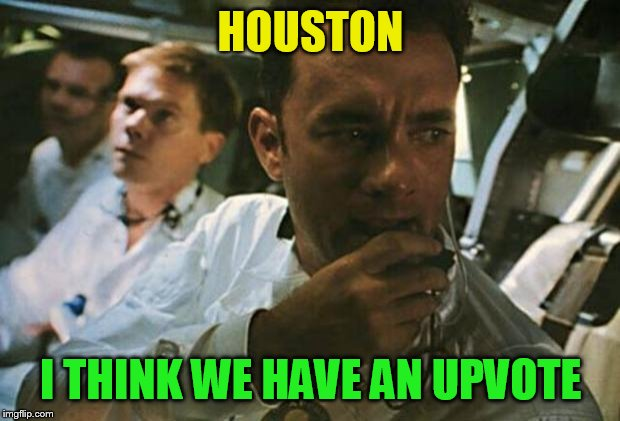 Tom Hanks Apollo 13 | HOUSTON I THINK WE HAVE AN UPVOTE | image tagged in tom hanks apollo 13 | made w/ Imgflip meme maker