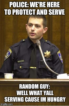 Police Officer Testifying | POLICE: WE'RE HERE TO PROTECT AND SERVE RANDOM GUY: WELL WHAT YALL SERVING CAUSE IM HUNGRY | image tagged in memes,police officer testifying | made w/ Imgflip meme maker