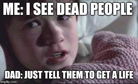 I See Dead People | ME: I SEE DEAD PEOPLE DAD: JUST TELL THEM TO GET A LIFE | image tagged in memes,i see dead people | made w/ Imgflip meme maker