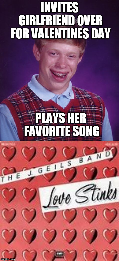 INVITES GIRLFRIEND OVER FOR VALENTINES DAY PLAYS HER FAVORITE SONG | image tagged in memes,bad luck brian | made w/ Imgflip meme maker