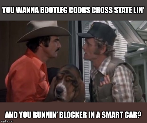 Smokey and the Bandit Reboot (Inspiration credit Kewlew) | YOU WANNA BOOTLEG COORS CROSS STATE LIN' AND YOU RUNNIN' BLOCKER IN A SMART CAR? | image tagged in smokey and the bandit,burt reynolds,snowman | made w/ Imgflip meme maker