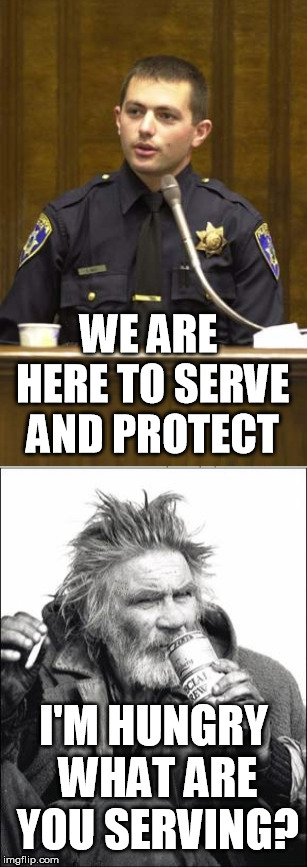 WE ARE HERE TO SERVE AND PROTECT I'M HUNGRY WHAT ARE YOU SERVING? | image tagged in memes,police officer testifying,hobo | made w/ Imgflip meme maker
