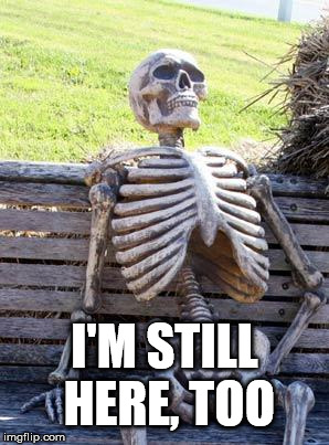 Waiting Skeleton Meme | I'M STILL HERE, TOO | image tagged in memes,waiting skeleton | made w/ Imgflip meme maker