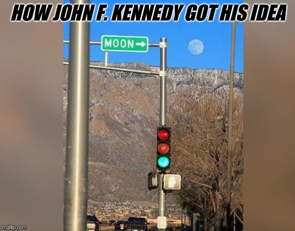 Got this image from  https://www.youtube.com/watch?v=B409Yw8DBW8 | HOW JOHN F. KENNEDY GOT HIS IDEA | image tagged in irony | made w/ Imgflip meme maker
