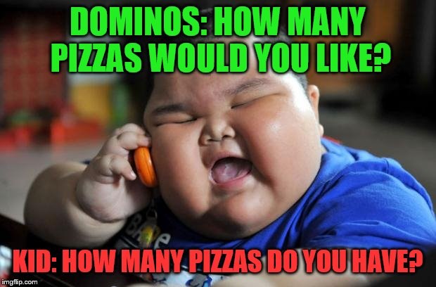 #SavageMode | DOMINOS: HOW MANY PIZZAS WOULD YOU LIKE? KID: HOW MANY PIZZAS DO YOU HAVE? | image tagged in fat kid,memes,pizza,dominos | made w/ Imgflip meme maker