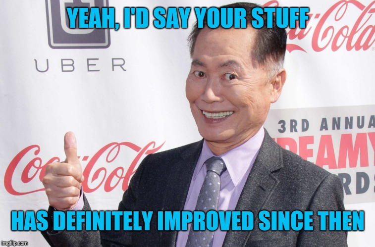 George Takei thumbs up | YEAH, I'D SAY YOUR STUFF HAS DEFINITELY IMPROVED SINCE THEN | image tagged in george takei thumbs up | made w/ Imgflip meme maker