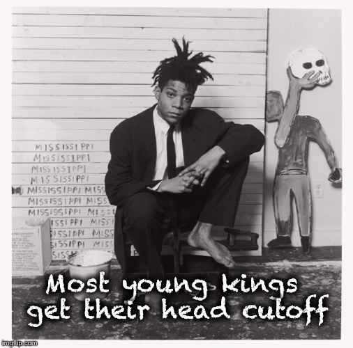 Basquiate  | Most young kings get their head cutoff | image tagged in jeanmichelbasquiat,basquiate,art,quote,quotes,painting | made w/ Imgflip meme maker