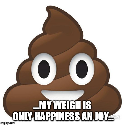 poop | ...MY WEIGH IS ONLY HAPPINESS AN JOY... | image tagged in poop | made w/ Imgflip meme maker