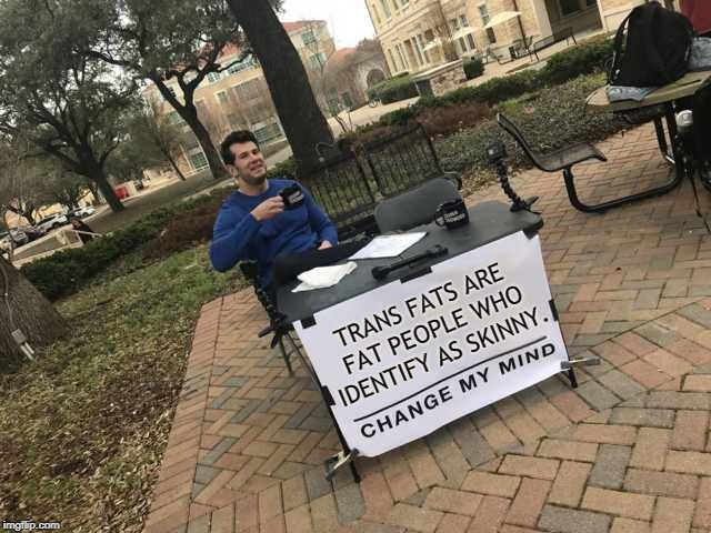 The Big Fat Truth | TRANS FATS ARE FAT PEOPLE WHO IDENTIFY AS SKINNY. | image tagged in prove me wrong,memes,fat,transgender,gender identity,gender confusion | made w/ Imgflip meme maker