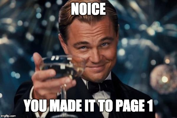NOICE YOU MADE IT TO PAGE 1 | image tagged in memes,leonardo dicaprio cheers | made w/ Imgflip meme maker