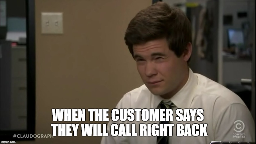 workaholics sup | WHEN THE CUSTOMER SAYS THEY WILL CALL RIGHT BACK | image tagged in workaholics sup | made w/ Imgflip meme maker