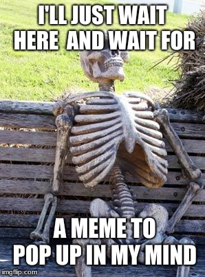 Waiting Skeleton | I'LL JUST WAIT HERE  AND WAIT FOR A MEME TO POP UP IN MY MIND | image tagged in memes,waiting skeleton | made w/ Imgflip meme maker