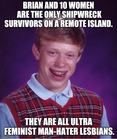 Lonely on a lesbian island !! | BRIAN AND 10 WOMEN ARE THE ONLY SHIPWRECK SURVIVORS ON A REMOTE ISLAND. THEY ARE ALL ULTRA FEMINIST MAN-HATER LESBIANS. | image tagged in memes,bad luck brian | made w/ Imgflip meme maker