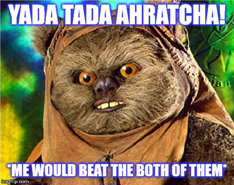Angry Ewok | YADA TADA AHRATCHA! *ME WOULD BEAT THE BOTH OF THEM* | image tagged in angry ewok | made w/ Imgflip meme maker